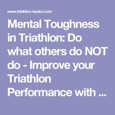 Mental Toughness in Triathlon: Do what others do NOT do - Improve your Triathlon Performance with Triathlon Hacks