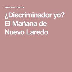 ¿Discriminador yo? El Mañana de Nuevo Laredo