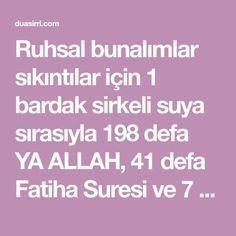 Ruhsal bunalımlar sıkıntılar için 1 bardak sirkeli suya sırasıyla 198 defa YA ALLAH, 41 defa Fatiha Suresi ve 7 defa Ayetel Kürsi okuyup içilir. En az 1 hafta