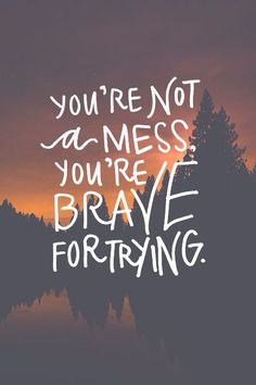 You're not a mess. You're brave for trying.