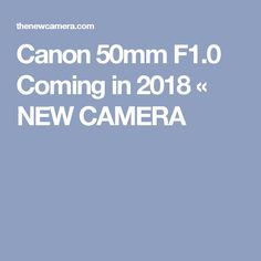 Canon 50mm F1.0 Coming in 2018 « NEW CAMERA
