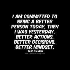 I am committed to being a better person today, then I was yesterday. Brad Turnbull - The Mindset Journey Empowering Quotes, Uplifting Quotes, Positive Quotes, Inspirational Quotes, Motivational Monday, Words Of Wisdom Quotes, Some Quotes, Encouragement Quotes, The Right Person Quotes