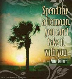 """Spend the afternoon, you can't take it with you."" -- Annie Dillard"