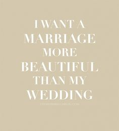 """I want a marriage more beautiful than my wedding."" 