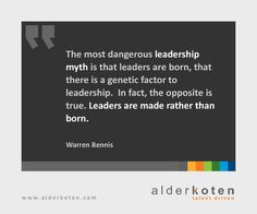 """""""The most dangerous leadership myth is that leaders are born, that there is a genetic factor to leadership.  In fact, the opposite is true. Leaders are made rather than born."""" -Warren Bennis"""