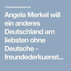 Angela Merkel will ein anderes Deutschland am liebsten ohne Deutsche - freundederkuenste.de