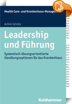 """Leadership und Führung    ::  Das Buch beleuchtet """"Leadership und Führung"""" im Umfeld der Gesundheitsbranche aus Systemisch-Lösungsorientierter Perspektive. Die bestehenden Management-by-Prinzipien, die im ersten Teil des Buches erläutert werden, und klassische Führungssysteme limitieren oft - vor dem Hintergrund einer durch vielfältige Wechselwirkungen geprägten, sich permanent und immer schneller ändernden Welt - die (Unternehmens-)Führung. Mit """"MbS - Management by (systemic) Solution..."""