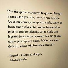 """""""No me quieras como yo te quiero. Porque aunque me gustaría, no te lo recomiendo. Quererte como yo te quiero duele, como un buen amor sabe doler, como duele el alma cuando ama en silencio, como duele una lágrima justo antes de nacer. No me quieras como yo te quiero amor. Mejor quiéreme de lejos, como tú bien sabes hacerlo."""" -Brando. Cartas al tiempo. Mind of Brando"""
