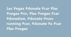 Las Vegas #donate #car #las #vegas #nv, #las #vegas #car #donation, #donate #non-running #car, #donate #a #car #las #vegas http://tanzania.remmont.com/las-vegas-donate-car-las-vegas-nv-las-vegas-car-donation-donate-non-running-car-donate-a-car-las-vegas/  # It's easy to donate your car, boat or RV in the greater Las Vegas area. We provide fast, free pickup of your vehicle with no cost to you and you will receive the highest possible tax deduction for your donation. Donate a Car 2 Charity Las…