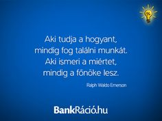 Aki tudja a hogyant, mindig fog találni munkát. Aki ismeri a miértet, mindig a főnöke lesz. - Ralph Waldo Emerson, www.bankracio.hu idézet