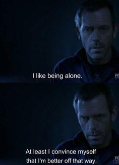 """I like being alone. At least I convince myself that I'm better off that way."" Dr. Gregory House; House MD quotes"