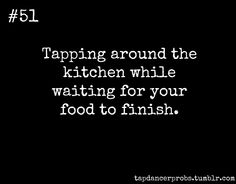 Tap Dancer Prob #51: Tapping around the kitchen while waiting for your food to finish.