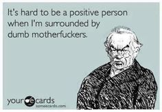 Someecards - Be positive Quotes To Live By, Me Quotes, Funny Quotes, Funny Memes, Someecards, Dumb People, E Cards, How I Feel, True Stories