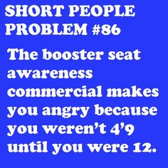 I'm actually serious about this one... I didn't get rid of my booster seat until around 12 years old. And even then, I still think I may have been too short.