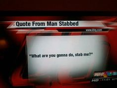 "Quote from man stabbed...to be placed in the ""Obvious"" file."