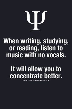 when writing, studying or reading, listen to music with no vocals. it will allow you to concentrate better.