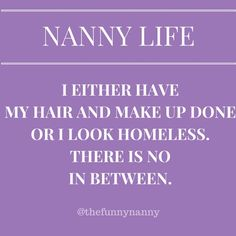 nanny life. I either have my hair and make up done or I look homeless. lol!