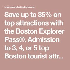 Save up to 35% on top attractions with the Boston Explorer Pass®. Admission to 3, 4, or 5 top Boston tourist attractions for one low price.