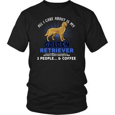 Limited Edition - All I Care About Is My Golden Retriever. * JUST RELEASED * Limited Time OnlyThis item is NOT available in stores.Guaranteed safe checkout:PAYPAL | VISA | MASTERCARDClick BUY   IT NOW  To Order Yours!   View Sizing Chart