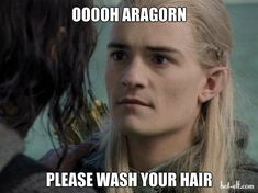hahahahahhahahahha! YES Aragorn, the only time you looked like you washed your hair is on your way to the black gate with the army of Gondor.....;)