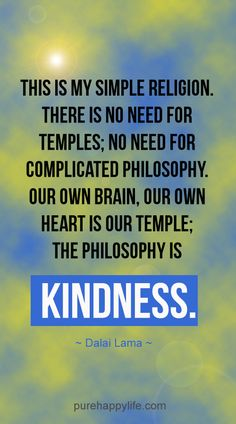#quotes more on purehappylife.com - This is my simple religion. There is no need for temples; no need for complicated..