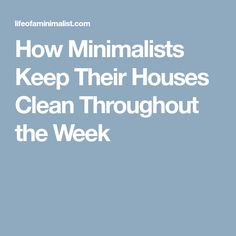 How Minimalists Keep Their Houses Clean Throughout the Week