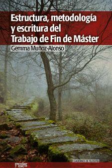 Estructura, metodología y escritura del Trabajo de Fin de Máster / Gemma Muñoz Alonso