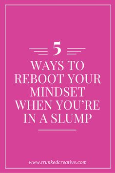 5 Ways to Reboot Your Mindset - Trunked Creative