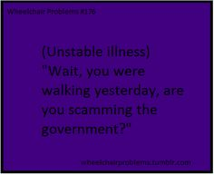 """""""wheelchairproblems: """"(Unstable illness) """"Wait, you were walking yesterday, are you scamming the government?"""" """""""" © wheelchair problems (quote) via wheelchairproblems.tumblr.com"""