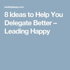 8 Ideas to Help You Delegate Better – Leading Happy