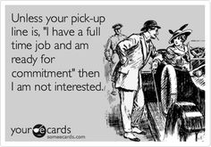 "Unless your pick-up line is, ""I have a full time job and am ready for commitment,"" then I am not interested."