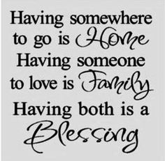 I also love the saying- Home is were the heart is....
