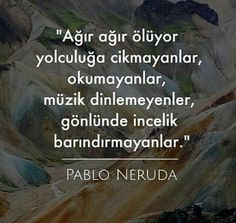 Ağır ağır ölür yolculuğa çıkmayanlar, okumayanlar, müzik dinlemeyenler, gönlünde incelik barındırmayanlar.  - Pablo Neruda / Ağır Ölüm  #sözler #anlamlısözler #güzelsözler #manalısözler #özlüsözler #alıntı #alıntılar #alıntıdır #alıntısözler #şiir Poem Quotes, Poems, Pablo Neruda, My Poetry, Personal Development, Knowledge, Life Lessons, Cool Words, Writing
