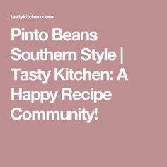 Pinto Beans Southern Style |  Tasty Kitchen: A Happy Recipe Community!