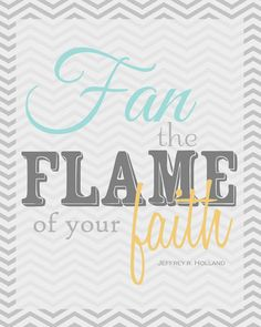 "Fan the flame of your faith"" - Jeffrey r. Holland"