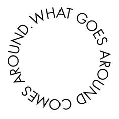 ~ What goes around comes around. ~
