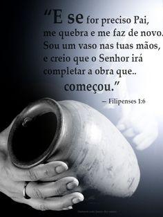 """""""E se for preciso Pai, me quebra e me faz de novo. Sou um vaso nas tuas mãos, e creio que o Senhor irá completar a obra que começou."""" — Filipenses 1:6"""