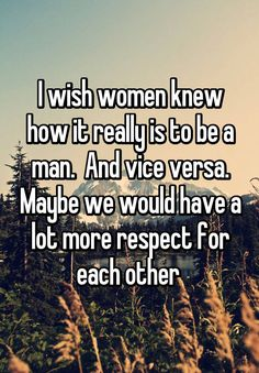 """I wish women knew how it really is to be a man.  And vice versa. Maybe we would have a lot more respect for each other """