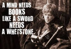 A Mind needs books like a sword needs a whetstone. #GameOfThrones #TyrionLannister #Quote