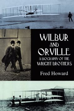 Wilbur and Orville by Fred Howard  Definitive, highly regarded study tells the full story of the brothers' lives and work  — before, during and after the historic flight at Kitty Hawk: early experiments and glider flights on Indiana sand dunes, exhilarating days on North Carolina's Outer Banks, the bitter patent fight that followed, Wilbur's untimely death, and more.