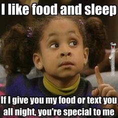 I like food and sleep, If I give you my food or text you all night youre special to me