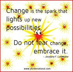 Do not fear change, embrace it.