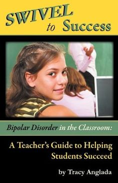 SWIVEL to Success - Bipolar Disorder in the Classroom: A Teacher's Guide to Helping Students Succeed by Tracy Anglada,