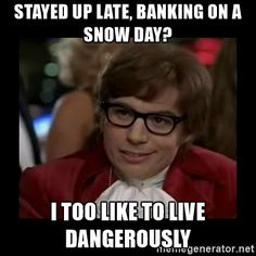 Stayed up late, banking on a snow day? I too like to live dangerously  - Dangerously Austin Powers