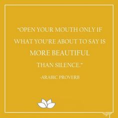 Open your mouth only if what you're about to say is more beautiful than silence. Arabic proverb