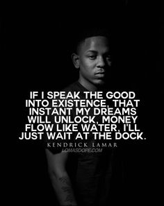 If i speak the good into existence, that instant my dreams will unlock, money flow like water, i'll just wait at the dock. - Kendrick Lamar