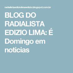 BLOG DO  RADIALISTA  EDIZIO LIMA: É Domingo em  noticias