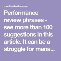 Performance review phrases - see more than 100 suggestions in this article. It can be a struggle for managers to properly describe a behavior exhibited by an employee, so we tried to make it easier by listing over 100 performance review phrases below.