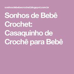 Sonhos de Bebê Crochet: Casaquinho de Crochê para Bebê