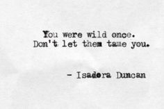 You were wild once. Don't let them tame you. - Isadora Duncan